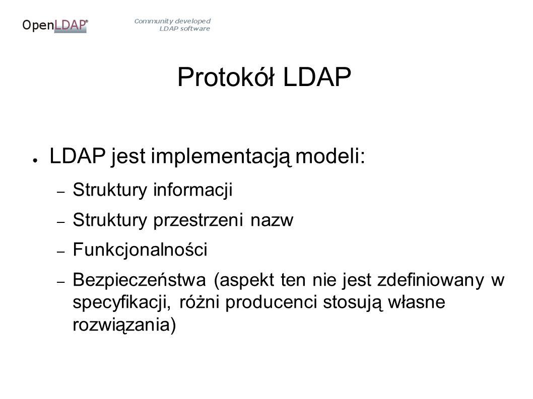 Protokół LDAP ● LDAP jest implementacją modeli: – Struktury informacji – Struktury przestrzeni nazw – Funkcjonalności – Bezpieczeństwa (aspekt ten nie jest zdefiniowany w specyfikacji, różni producenci stosują własne rozwiązania)