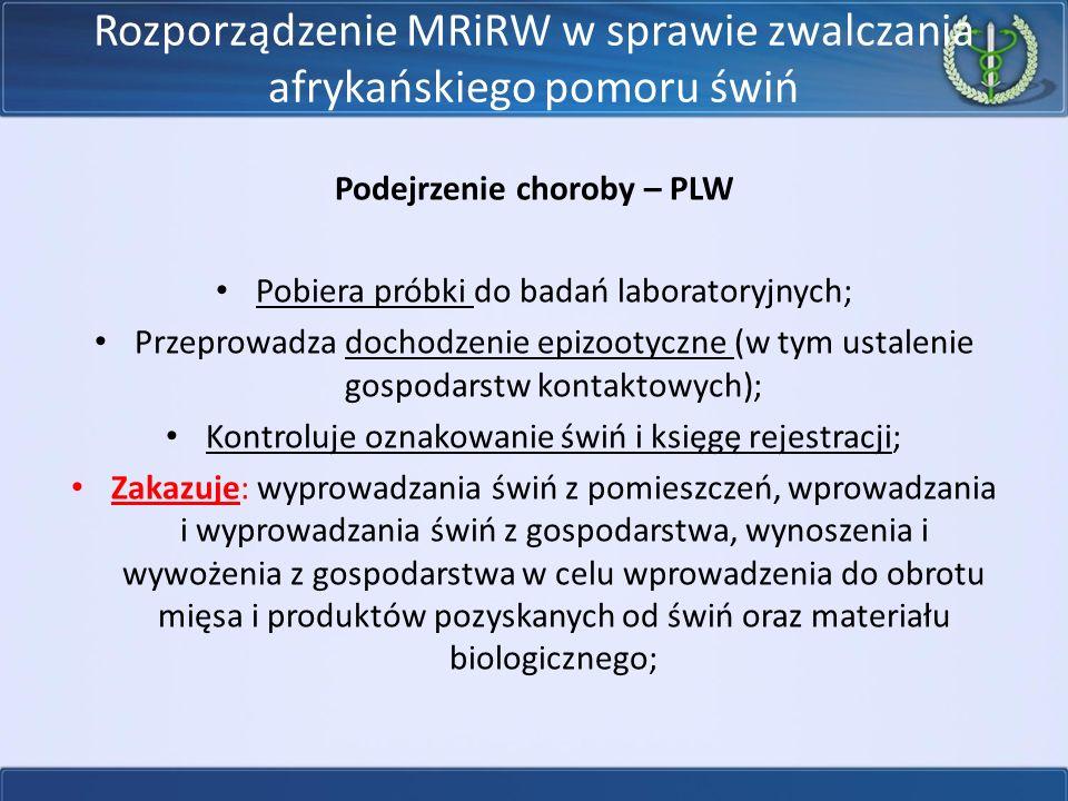 Rozporządzenie MRiRW w sprawie zwalczania afrykańskiego pomoru świń Podejrzenie choroby – PLW Pobiera próbki do badań laboratoryjnych; Przeprowadza do