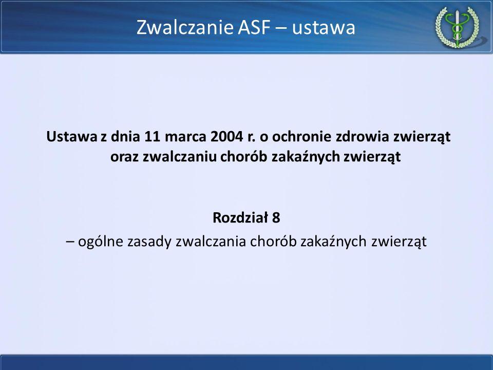 Zwalczanie ASF – ustawa Ustawa z dnia 11 marca 2004 r. o ochronie zdrowia zwierząt oraz zwalczaniu chorób zakaźnych zwierząt Rozdział 8 – ogólne zasad
