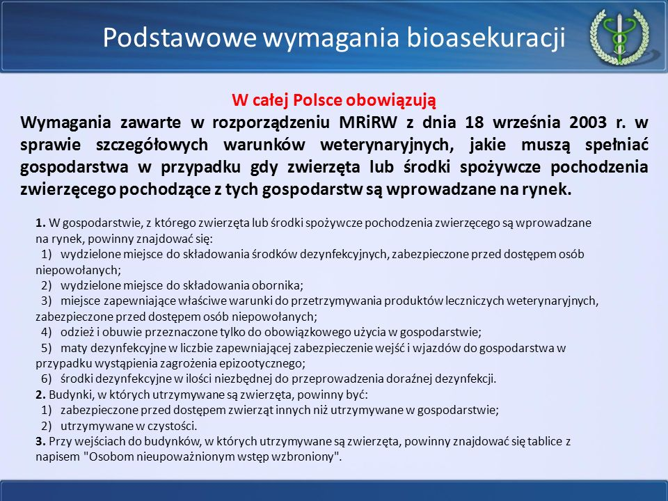 Podstawowe wymagania bioasekuracji W całej Polsce obowiązują Wymagania zawarte w rozporządzeniu MRiRW z dnia 18 września 2003 r. w sprawie szczegółowy