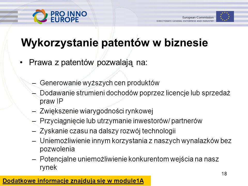 18 Wykorzystanie patentów w biznesie Prawa z patentów pozwalają na: –Generowanie wyższych cen produktów –Dodawanie strumieni dochodów poprzez licencje