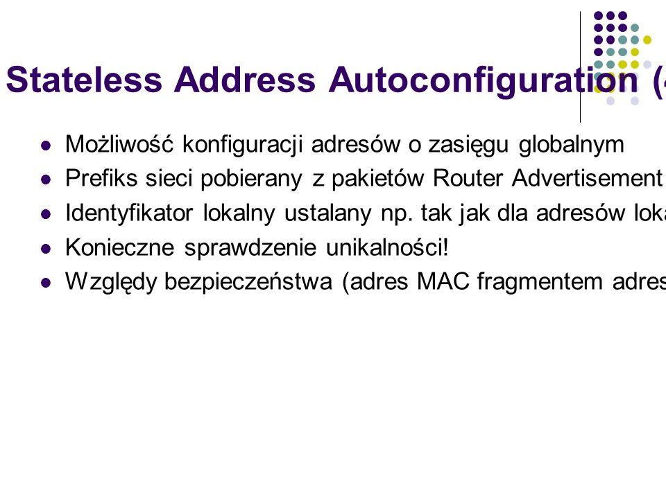 IPv6 Stateless Address Autoconfiguration (4) Możliwość konfiguracji adresów o zasięgu globalnym Prefiks sieci pobierany z pakietów Router Advertisement Identyfikator lokalny ustalany np.