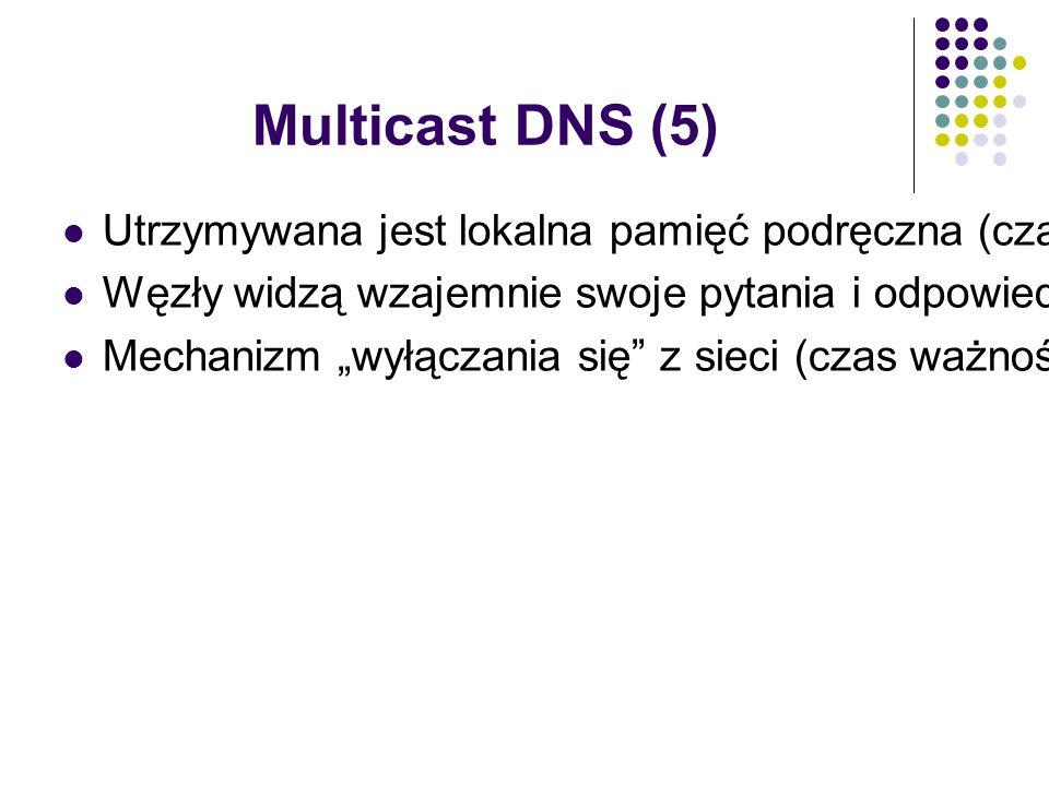 """Multicast DNS (5) Utrzymywana jest lokalna pamięć podręczna (czas ważności informacji) Węzły widzą wzajemnie swoje pytania i odpowiedzi (multicast) co wpływa na pamięć podręczną Mechanizm """"wyłączania się z sieci (czas ważności informacji = 0 sek.)"""