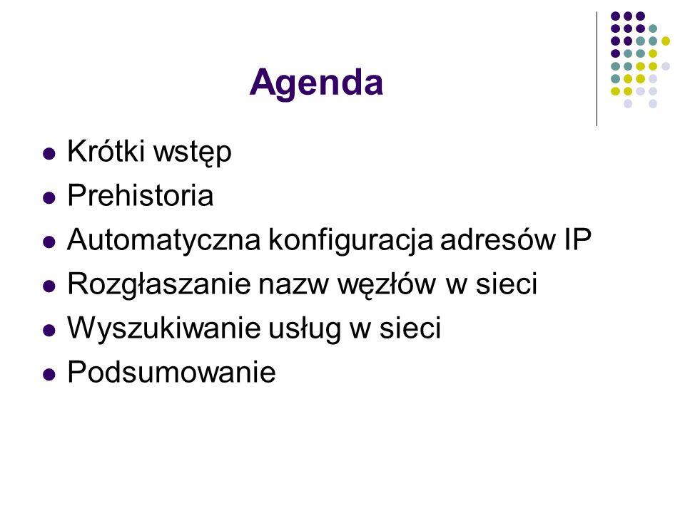 Agenda Krótki wstęp Prehistoria Automatyczna konfiguracja adresów IP Rozgłaszanie nazw węzłów w sieci Wyszukiwanie usług w sieci Podsumowanie