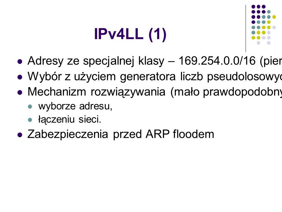 IPv4LL (1) Adresy ze specjalnej klasy – 169.254.0.0/16 (pierwsze i ostatnie /24 zarezerwowane) Wybór z użyciem generatora liczb pseudolosowych Mechanizm rozwiązywania (mało prawdopodobnych) konfliktów adresów przy: wyborze adresu, łączeniu sieci.