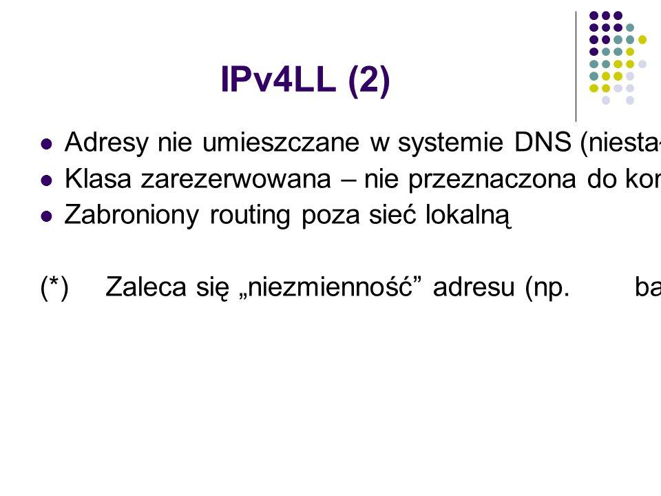 """IPv4LL (2) Adresy nie umieszczane w systemie DNS (niestały charakter adresów (*)) Klasa zarezerwowana – nie przeznaczona do konfiguracji ręcznej oraz przez DHCP Zabroniony routing poza sieć lokalną (*) Zaleca się """"niezmienność adresu (np."""