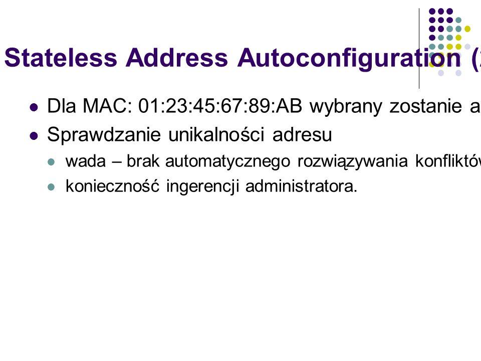 IPv6 Stateless Address Autoconfiguration (2) Dla MAC: 01:23:45:67:89:AB wybrany zostanie adres FE80::2123:45FF:FE67:89AB/64 Sprawdzanie unikalności adresu wada – brak automatycznego rozwiązywania konfliktów (powód: ręczne konfiguracje, DHCPv6, inne metody ustalania identyfikatora urządzenia), konieczność ingerencji administratora.