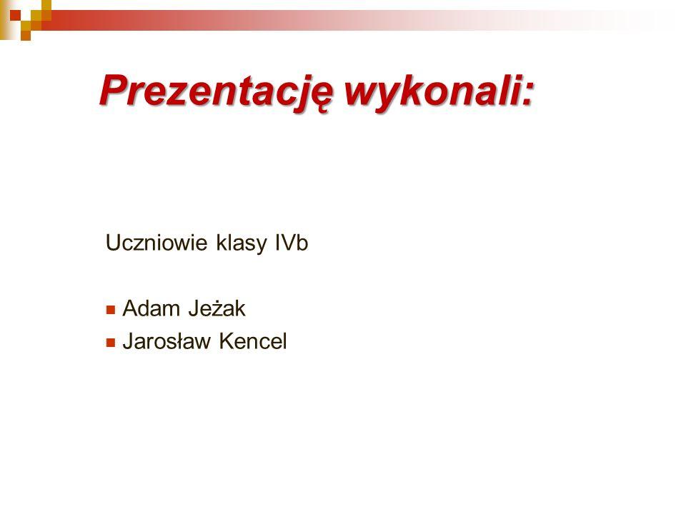 Prezentację wykonali: Uczniowie klasy IVb Adam Jeżak Jarosław Kencel
