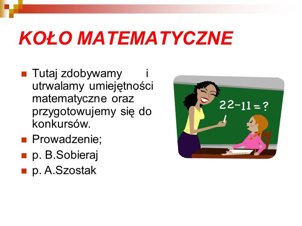 KOŁO MATEMATYCZNE Tutaj zdobywamy i utrwalamy umiejętności matematyczne oraz przygotowujemy się do konkursów. Prowadzenie; p. B.Sobieraj p. A.Szostak