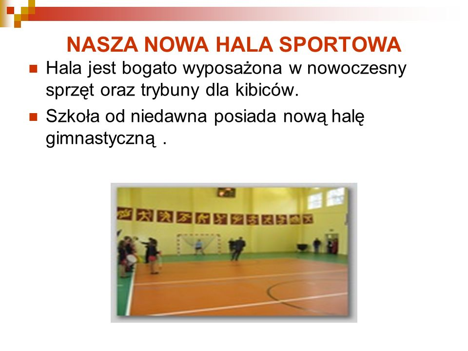 NASZA NOWA HALA SPORTOWA Hala jest bogato wyposażona w nowoczesny sprzęt oraz trybuny dla kibiców. Szkoła od niedawna posiada nową halę gimnastyczną.