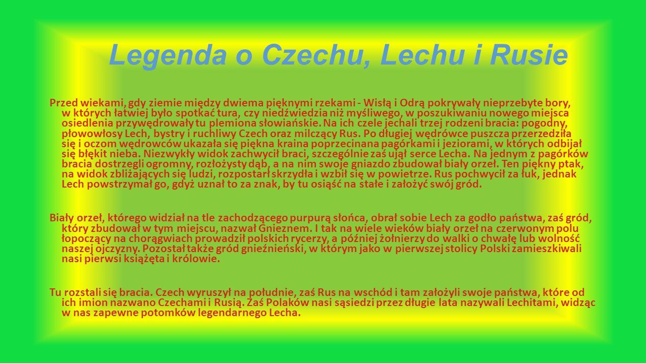 Legenda o Czechu, Lechu i Rusie Przed wiekami, gdy ziemie między dwiema pięknymi rzekami - Wisłą i Odrą pokrywały nieprzebyte bory, w których łatwiej było spotkać tura, czy niedźwiedzia niż myśliwego, w poszukiwaniu nowego miejsca osiedlenia przywędrowały tu plemiona słowiańskie.