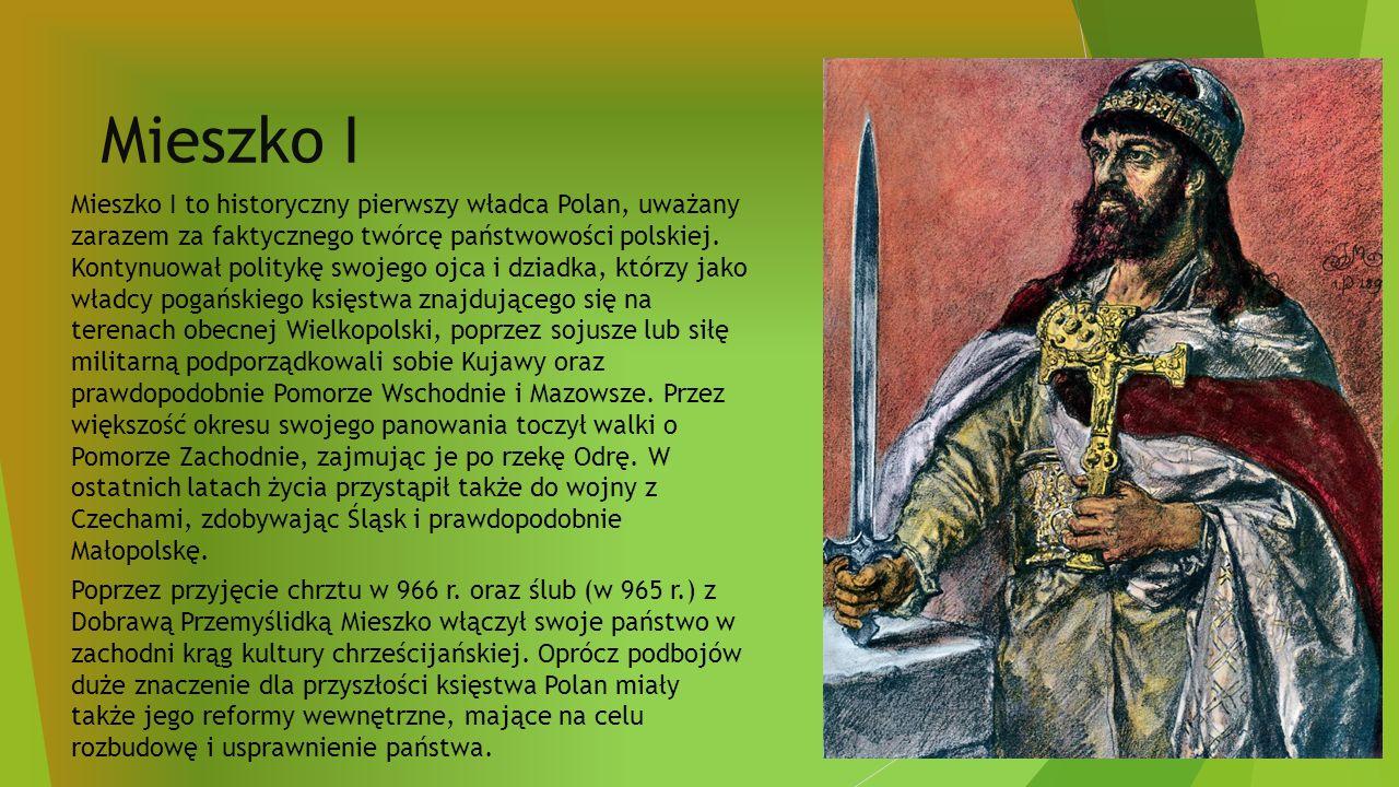 Mieszko I Mieszko I to historyczny pierwszy władca Polan, uważany zarazem za faktycznego twórcę państwowości polskiej.