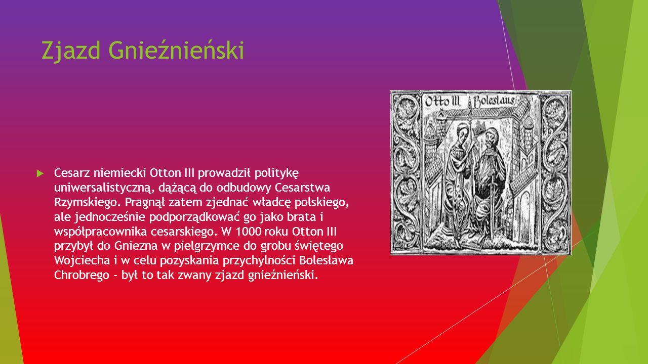 Zjazd Gnieźnieński  Cesarz niemiecki Otton III prowadził politykę uniwersalistyczną, dążącą do odbudowy Cesarstwa Rzymskiego.