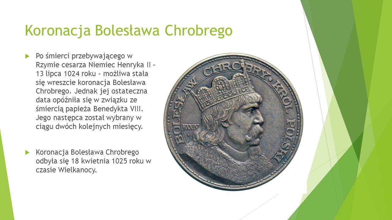 Koronacja Bolesława Chrobrego  Po śmierci przebywającego w Rzymie cesarza Niemiec Henryka II – 13 lipca 1024 roku – możliwa stała się wreszcie koronacja Bolesława Chrobrego.