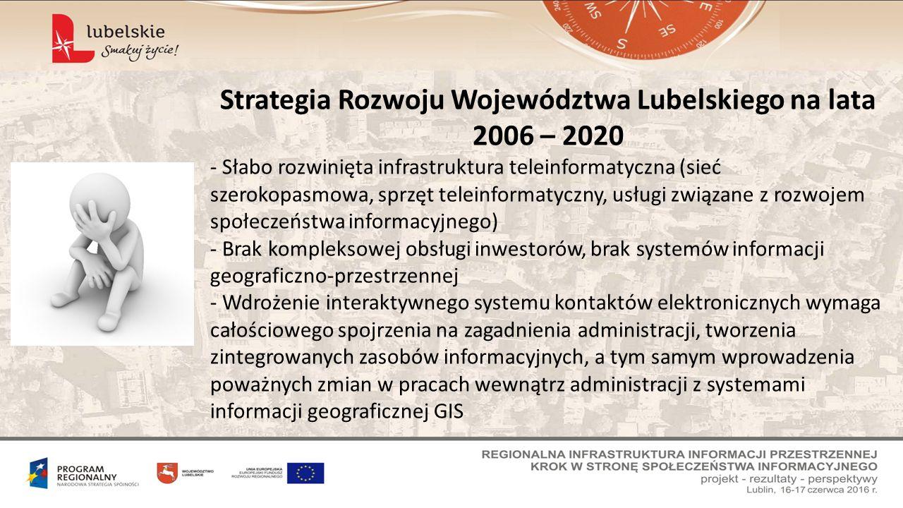 Strategia Rozwoju Województwa Lubelskiego na lata 2006 – 2020 - Słabo rozwinięta infrastruktura teleinformatyczna (sieć szerokopasmowa, sprzęt teleinformatyczny, usługi związane z rozwojem społeczeństwa informacyjnego) - Brak kompleksowej obsługi inwestorów, brak systemów informacji geograficzno-przestrzennej - Wdrożenie interaktywnego systemu kontaktów elektronicznych wymaga całościowego spojrzenia na zagadnienia administracji, tworzenia zintegrowanych zasobów informacyjnych, a tym samym wprowadzenia poważnych zmian w pracach wewnątrz administracji z systemami informacji geograficznej GIS