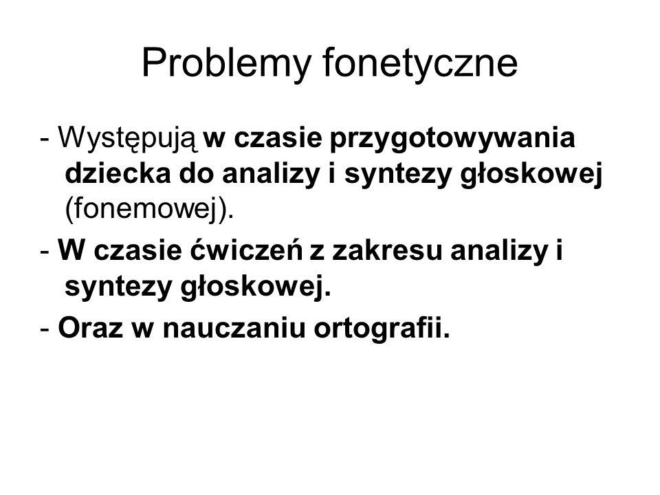 Problemy fonetyczne - Występują w czasie przygotowywania dziecka do analizy i syntezy głoskowej (fonemowej).