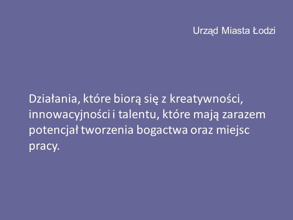 Urząd Miasta Łodzi Działania, które biorą się z kreatywności, innowacyjności i talentu, które mają zarazem potencjał tworzenia bogactwa oraz miejsc pracy.
