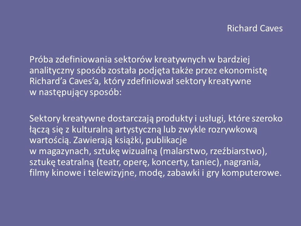 Richard Caves Próba zdefiniowania sektorów kreatywnych w bardziej analityczny sposób została podjęta także przez ekonomistę Richard'a Caves'a, który zdefiniował sektory kreatywne w następujący sposób: Sektory kreatywne dostarczają produkty i usługi, które szeroko łączą się z kulturalną artystyczną lub zwykle rozrywkową wartością.