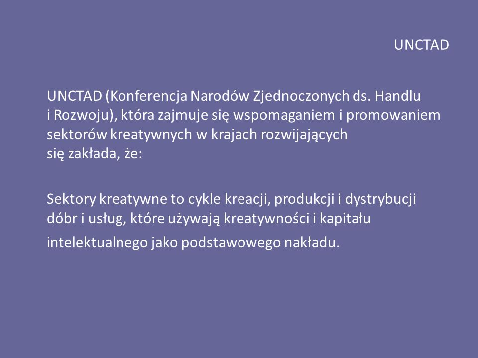 UNCTAD UNCTAD (Konferencja Narodów Zjednoczonych ds. Handlu i Rozwoju), która zajmuje się wspomaganiem i promowaniem sektorów kreatywnych w krajach ro