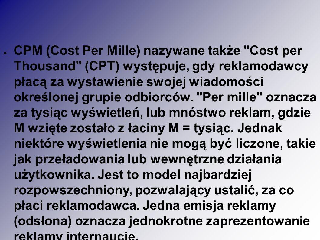 ● CPM (Cost Per Mille) nazywane także Cost per Thousand (CPT) występuje, gdy reklamodawcy płacą za wystawienie swojej wiadomości określonej grupie odbiorców.
