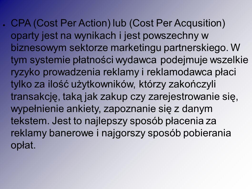 ● CPA (Cost Per Action) lub (Cost Per Acqusition) oparty jest na wynikach i jest powszechny w biznesowym sektorze marketingu partnerskiego.