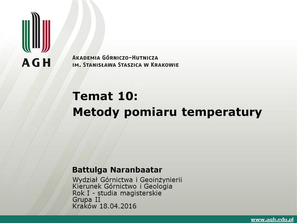 Temat 10: Metody pomiaru temperatury Battulga Naranbaatar Wydział Górnictwa i Geoinżynierii Kierunek Górnictwo i Geologia Rok I - studia magisterskie Grupa II Kraków 18.04.2016 www.agh.edu.pl