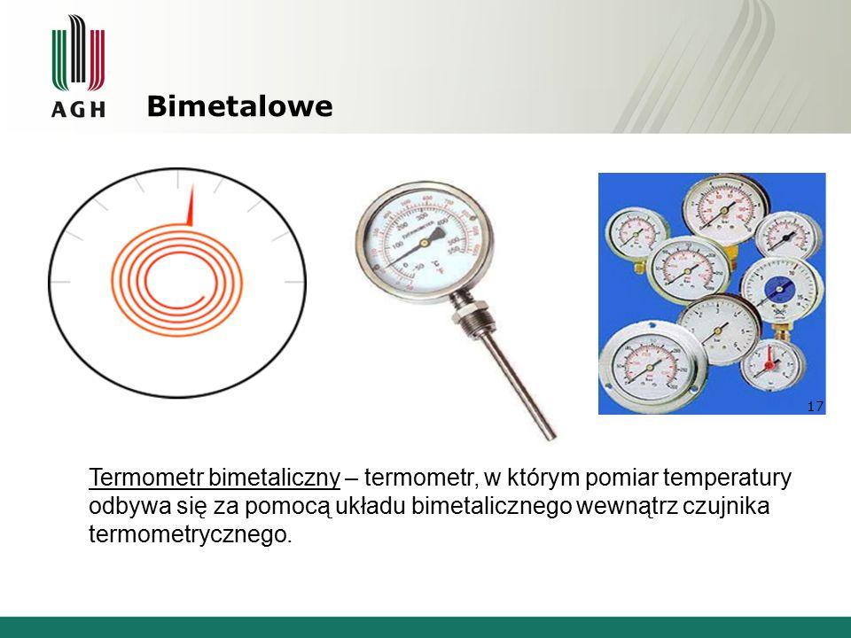 Bimetalowe Termometr bimetaliczny – termometr, w którym pomiar temperatury odbywa się za pomocą układu bimetalicznego wewnątrz czujnika termometrycznego.