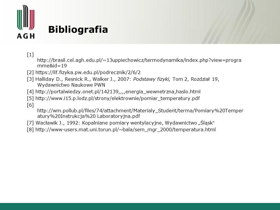 """Bibliografia [1] http://brasil.cel.agh.edu.pl/~13uppiechowicz/termodynamika/index.php?view=progra mme&id=19 [2] https://ilf.fizyka.pw.edu.pl/podrecznik/2/6/2 [3] Halliday D., Resnick R., Walker J., 2007: Podstawy fizyki, Tom 2, Rozdział 19, Wydawnictwo Naukowe PWN [4] http://portalwiedzy.onet.pl/142139,,,,energia_wewnetrzna,haslo.html [5] http://www.i15.p.lodz.pl/strony/elektrownie/pomiar_temperatury.pdf [6] http://wm.pollub.pl/files/74/attachment/Materialy_Student/terma/Pomiary%20Temper atury%20Instrukcja%20 Laboratoryjna.pdf [7] Wacławik J., 1992: Kopalniane pomiary wentylacyjne, Wydawnictwo """"Śląsk [8] http://www-users.mat.uni.torun.pl/~bala/sem_mgr_2000/temperatura.html"""
