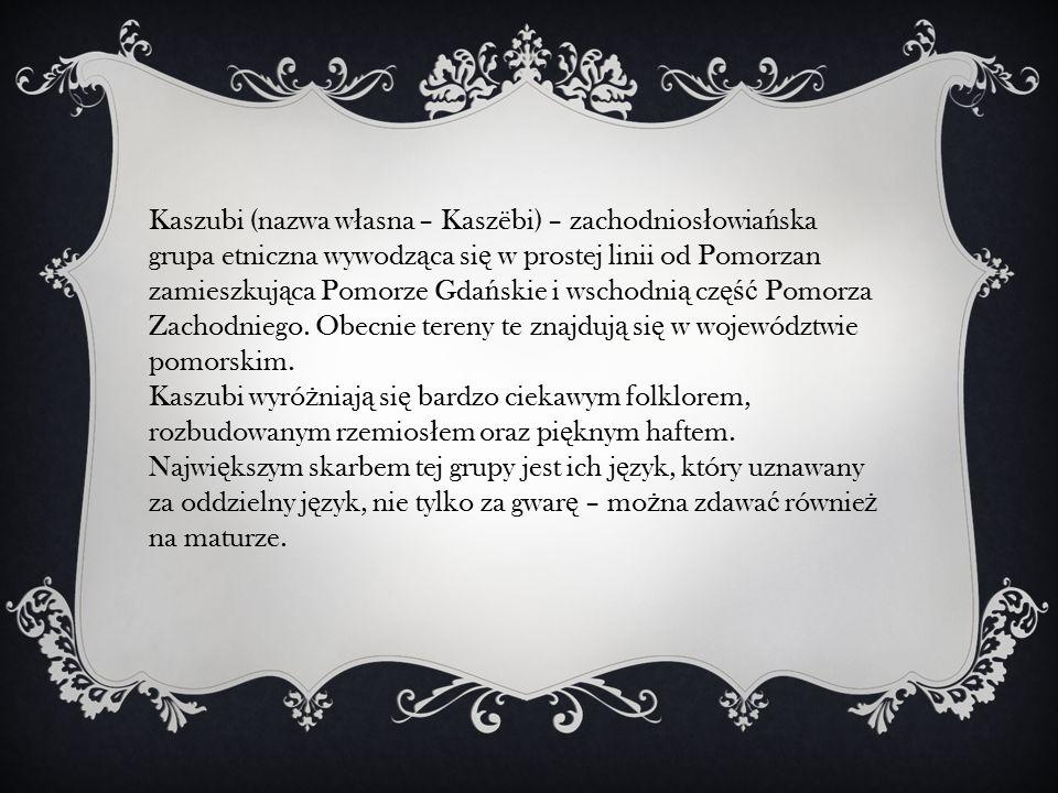 Kaszubi (nazwa w ł asna – Kaszëbi) – zachodnios ł owia ń ska grupa etniczna wywodz ą ca si ę w prostej linii od Pomorzan zamieszkuj ą ca Pomorze Gda ń skie i wschodni ą cz ęść Pomorza Zachodniego.