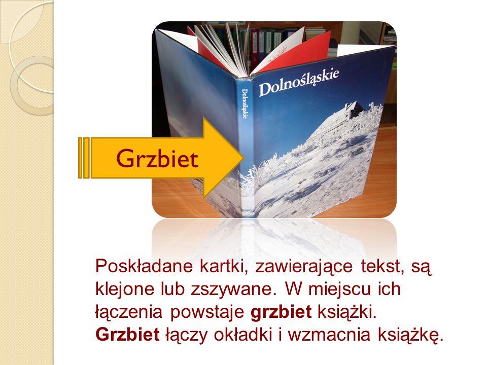 Poskładane kartki, zawierające tekst, są klejone lub zszywane. W miejscu ich łączenia powstaje grzbiet książki. Grzbiet łączy okładki i wzmacnia książ