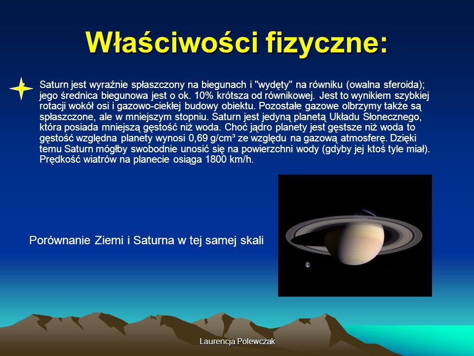 Laurencja Polewczak Właściwości fizyczne: Saturn jest wyraźnie spłaszczony na biegunach i wydęty na równiku (owalna sferoida); jego średnica biegunowa jest o ok.