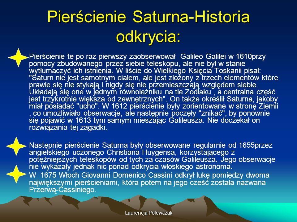 Laurencja Polewczak Pierścienie Saturna-Historia odkrycia: Pierścienie te po raz pierwszy zaobserwował Galileo Galilei w 1610przy pomocy zbudowanego przez siebie teleskopu, ale nie był w stanie wytłumaczyć ich istnienia.
