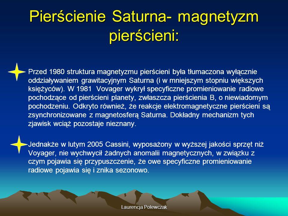 Laurencja Polewczak Pierścienie Saturna- magnetyzm pierścieni: Przed 1980 struktura magnetyzmu pierścieni była tłumaczona wyłącznie oddziaływaniem grawitacyjnym Saturna (i w mniejszym stopniu większych księżyców).