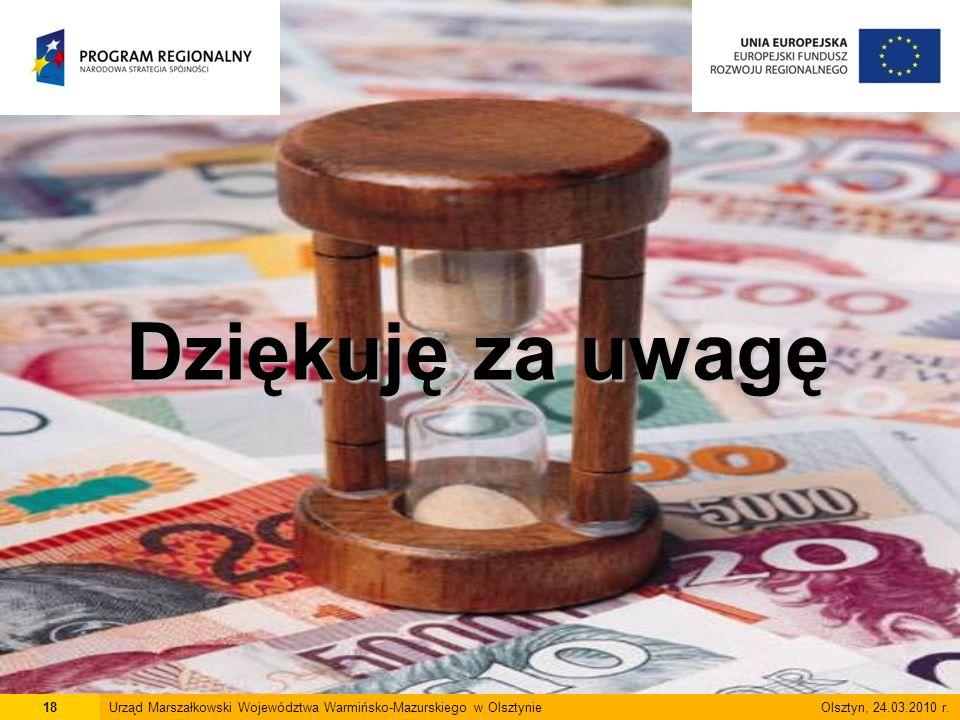 Dziękuję za uwagę 18Urząd Marszałkowski Województwa Warmińsko-Mazurskiego w Olsztynie Olsztyn, 24.03.2010 r.