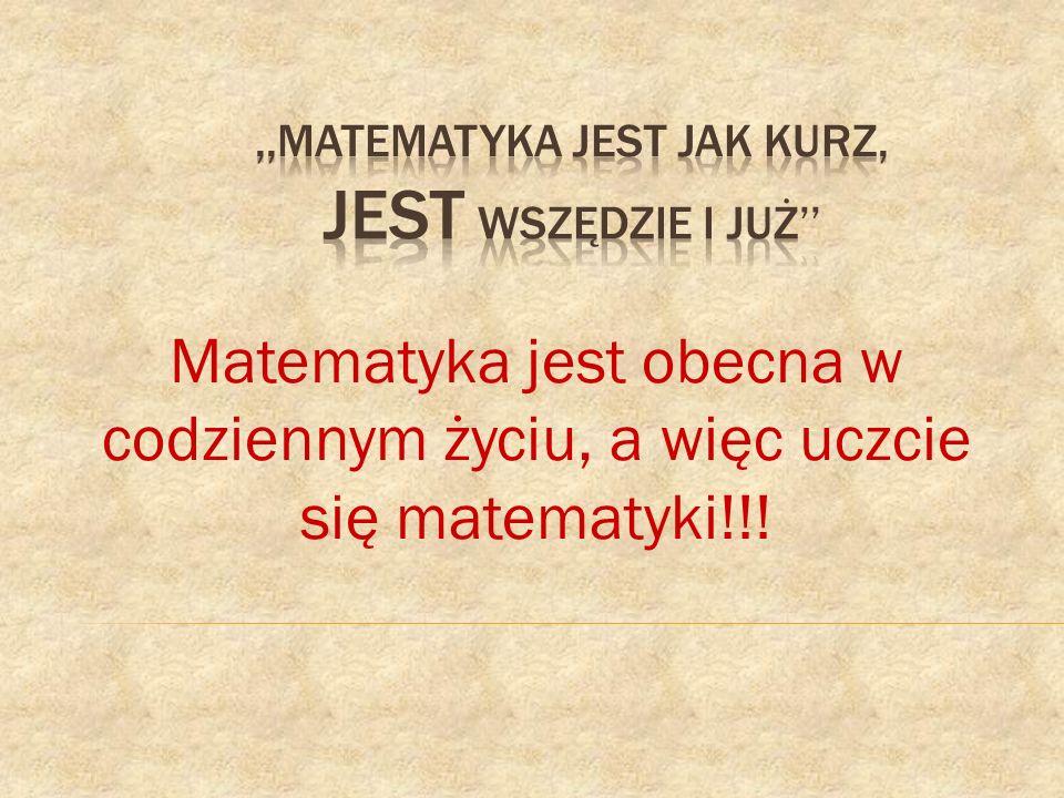 Matematyka jest obecna w codziennym życiu, a więc uczcie się matematyki!!!