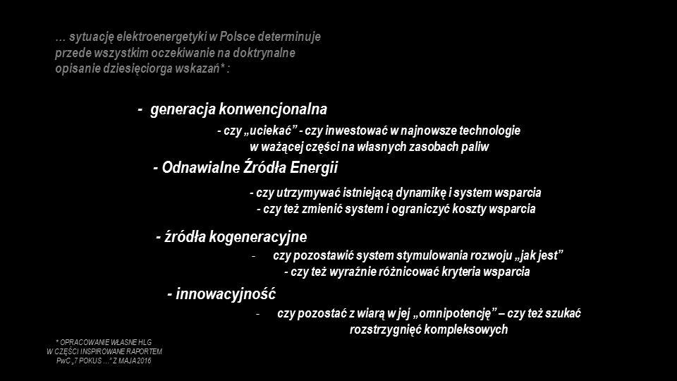 """… sytuację elektroenergetyki w Polsce determinuje przede wszystkim oczekiwanie na doktrynalne opisanie dziesięciorga wskazań* : - generacja konwencjonalna - Odnawialne Źródła Energii - źródła kogeneracyjne - czy """"uciekać - czy inwestować w najnowsze technologie w ważącej części na własnych zasobach paliw - czy utrzymywać istniejącą dynamikę i system wsparcia - czy też zmienić system i ograniczyć koszty wsparcia - czy pozostawić system stymulowania rozwoju """"jak jest - czy też wyraźnie różnicować kryteria wsparcia - innowacyjność - czy pozostać z wiarą w jej """"omnipotencję – czy też szukać rozstrzygnięć kompleksowych * OPRACOWANIE WŁASNE HLG W CZĘŚCI INSPIROWANE RAPORTEM PwC """"7 POKUS … Z MAJA 2016"""