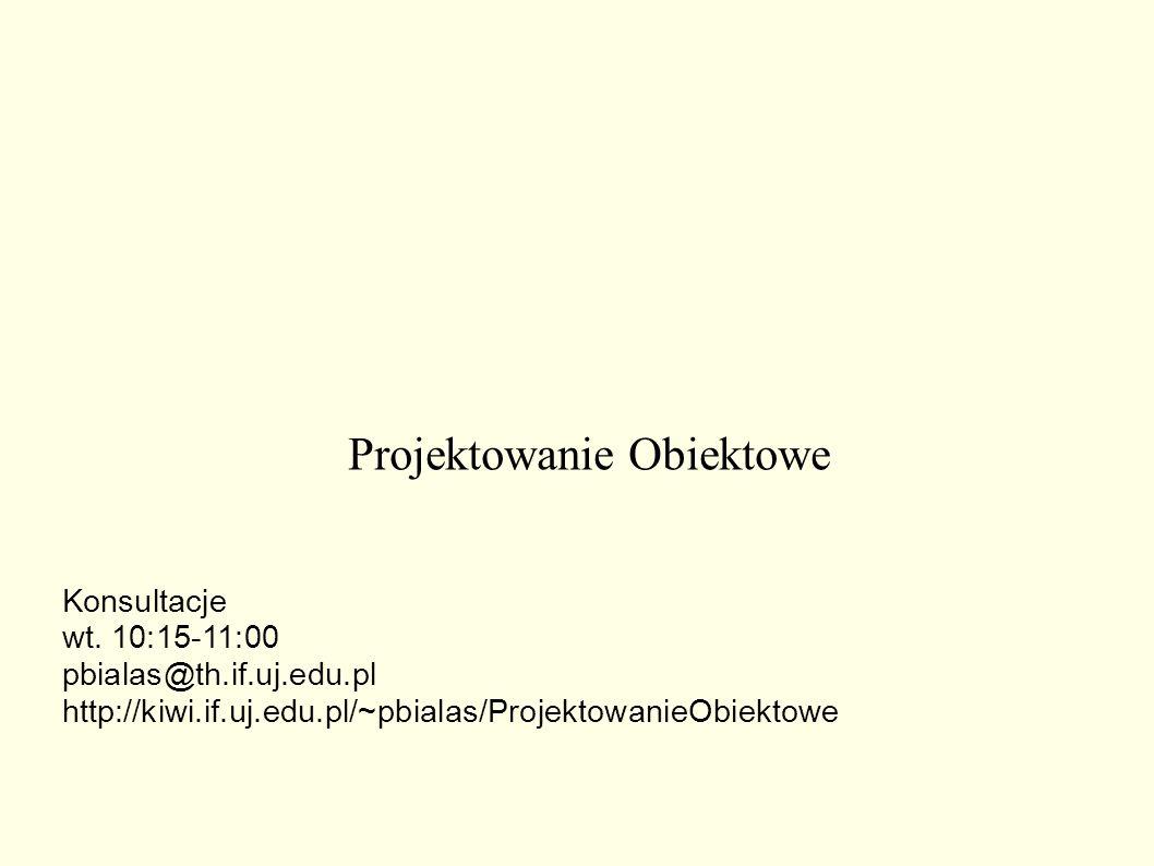 Projektowanie Obiektowe Konsultacje wt. 10:15-11:00 pbialas@th.if.uj.edu.pl http://kiwi.if.uj.edu.pl/~pbialas/ProjektowanieObiektowe
