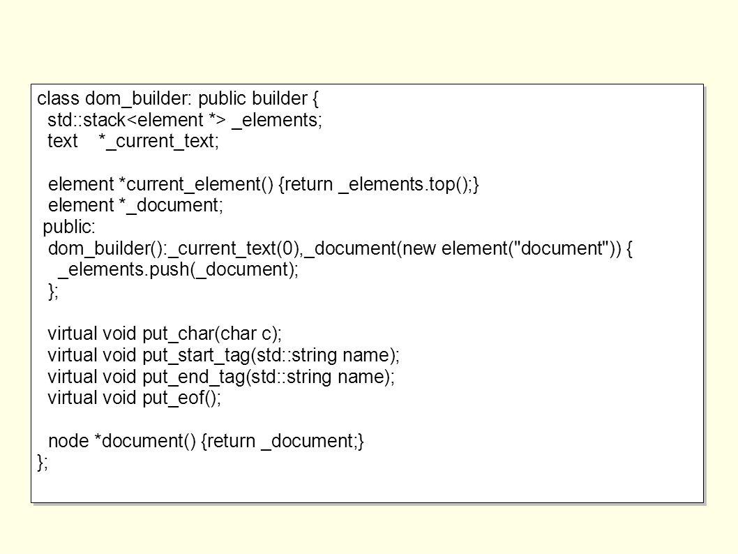 class dom_builder: public builder { std::stack _elements; text *_current_text; element *current_element() {return _elements.top();} element *_document; public: dom_builder():_current_text(0),_document(new element( document )) { _elements.push(_document); }; virtual void put_char(char c); virtual void put_start_tag(std::string name); virtual void put_end_tag(std::string name); virtual void put_eof(); node *document() {return _document;} }; class dom_builder: public builder { std::stack _elements; text *_current_text; element *current_element() {return _elements.top();} element *_document; public: dom_builder():_current_text(0),_document(new element( document )) { _elements.push(_document); }; virtual void put_char(char c); virtual void put_start_tag(std::string name); virtual void put_end_tag(std::string name); virtual void put_eof(); node *document() {return _document;} };