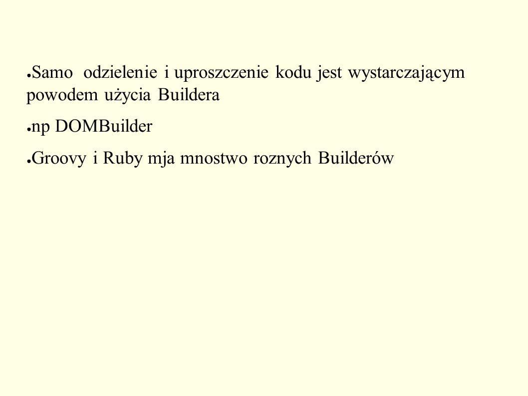 ● Samo odzielenie i uproszczenie kodu jest wystarczającym powodem użycia Buildera ● np DOMBuilder ● Groovy i Ruby mja mnostwo roznych Builderów