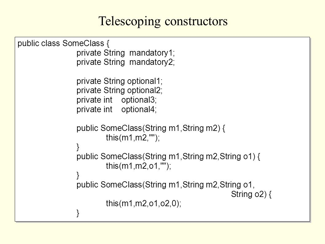 Telescoping constructors public class SomeClass { private String mandatory1; private String mandatory2; private String optional1; private String optional2; private int optional3; private int optional4; public SomeClass(String m1,String m2) { this(m1,m2, ); } public SomeClass(String m1,String m2,String o1) { this(m1,m2,o1, ); } public SomeClass(String m1,String m2,String o1, String o2) { this(m1,m2,o1,o2,0); } public class SomeClass { private String mandatory1; private String mandatory2; private String optional1; private String optional2; private int optional3; private int optional4; public SomeClass(String m1,String m2) { this(m1,m2, ); } public SomeClass(String m1,String m2,String o1) { this(m1,m2,o1, ); } public SomeClass(String m1,String m2,String o1, String o2) { this(m1,m2,o1,o2,0); }