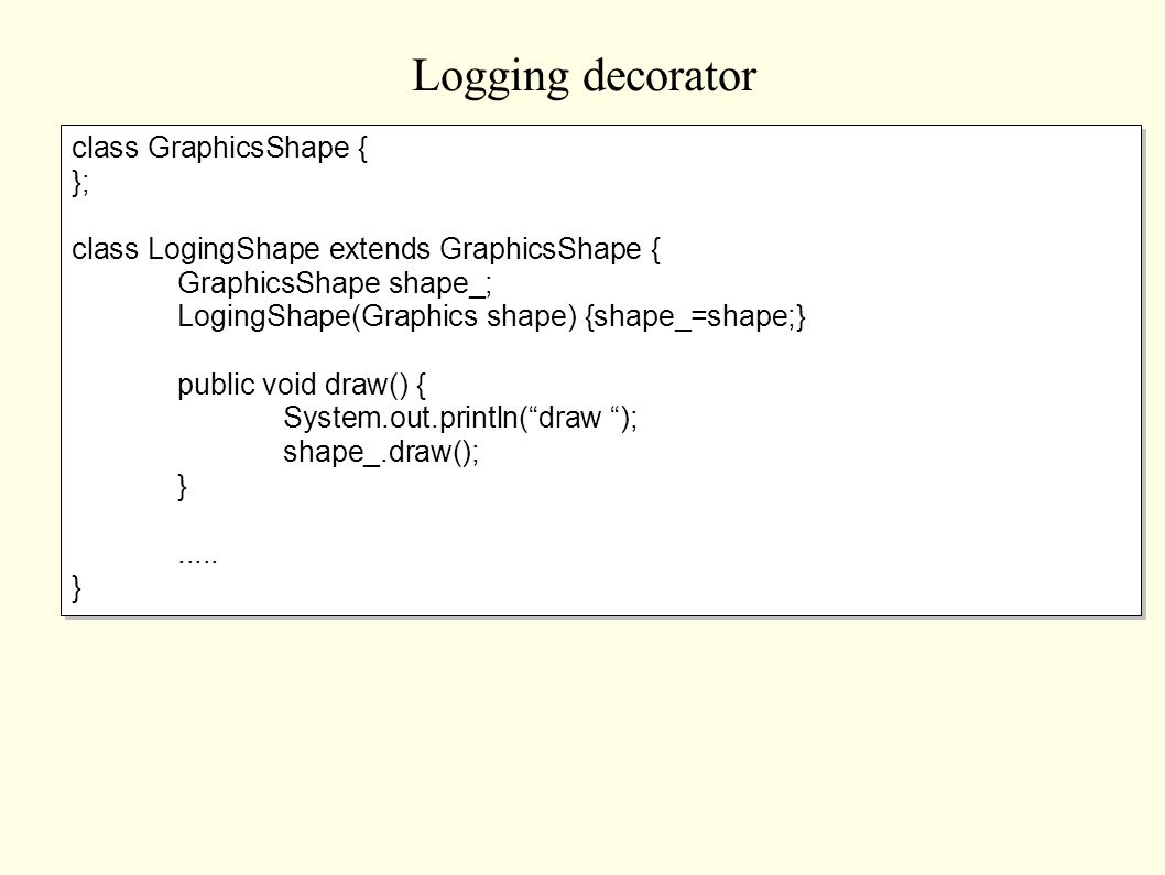 Logging decorator class GraphicsShape { }; class LogingShape extends GraphicsShape { GraphicsShape shape_; LogingShape(Graphics shape) {shape_=shape;}