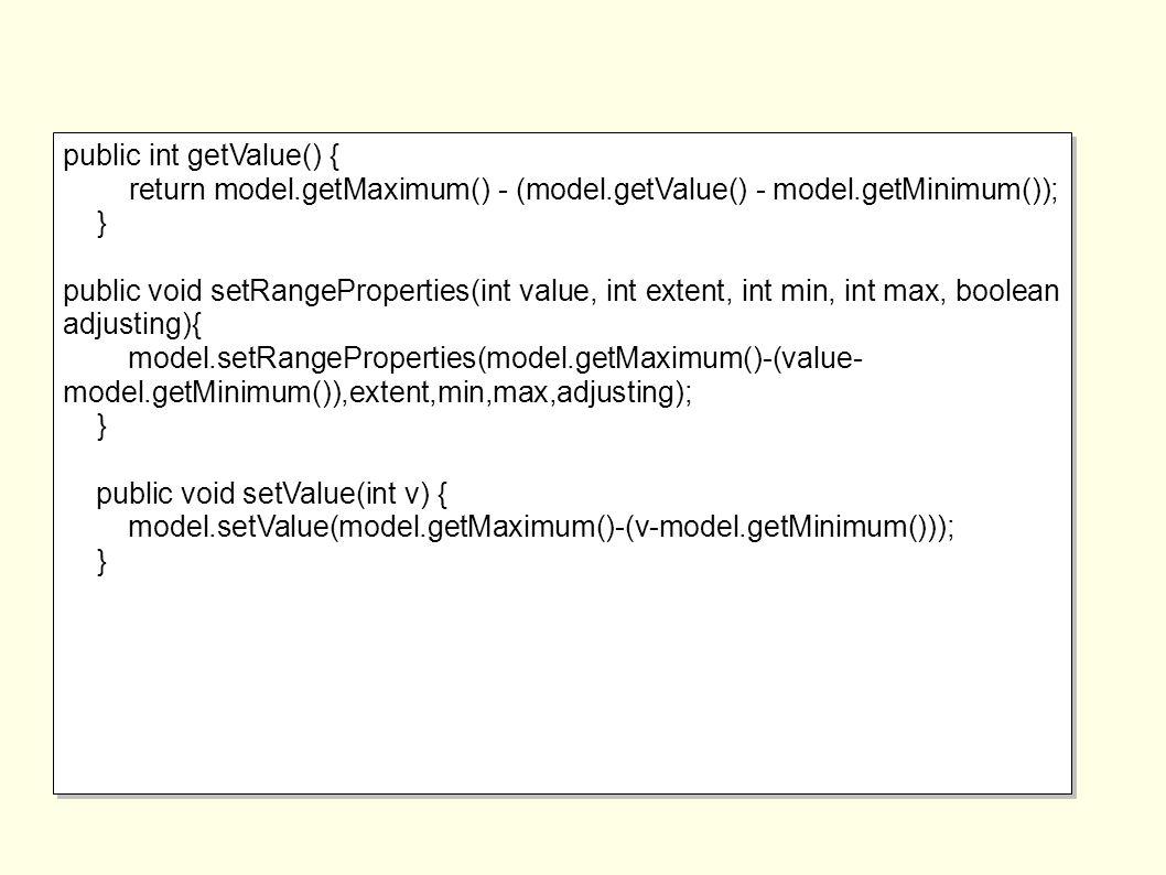 public int getValue() { return model.getMaximum() - (model.getValue() - model.getMinimum()); } public void setRangeProperties(int value, int extent, int min, int max, boolean adjusting){ model.setRangeProperties(model.getMaximum()-(value- model.getMinimum()),extent,min,max,adjusting); } public void setValue(int v) { model.setValue(model.getMaximum()-(v-model.getMinimum())); } public int getValue() { return model.getMaximum() - (model.getValue() - model.getMinimum()); } public void setRangeProperties(int value, int extent, int min, int max, boolean adjusting){ model.setRangeProperties(model.getMaximum()-(value- model.getMinimum()),extent,min,max,adjusting); } public void setValue(int v) { model.setValue(model.getMaximum()-(v-model.getMinimum())); }
