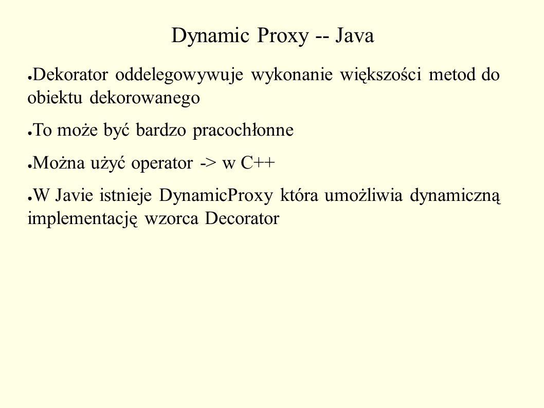 Dynamic Proxy -- Java ● Dekorator oddelegowywuje wykonanie większości metod do obiektu dekorowanego ● To może być bardzo pracochłonne ● Można użyć ope