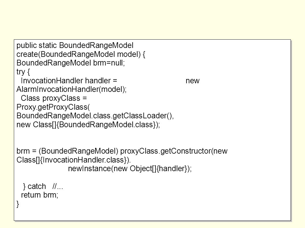 public static BoundedRangeModel create(BoundedRangeModel model) { BoundedRangeModel brm=null; try { InvocationHandler handler = new AlarmInvocationHandler(model); Class proxyClass = Proxy.getProxyClass( BoundedRangeModel.class.getClassLoader(), new Class[]{BoundedRangeModel.class}); brm = (BoundedRangeModel) proxyClass.getConstructor(new Class[]{InvocationHandler.class}).