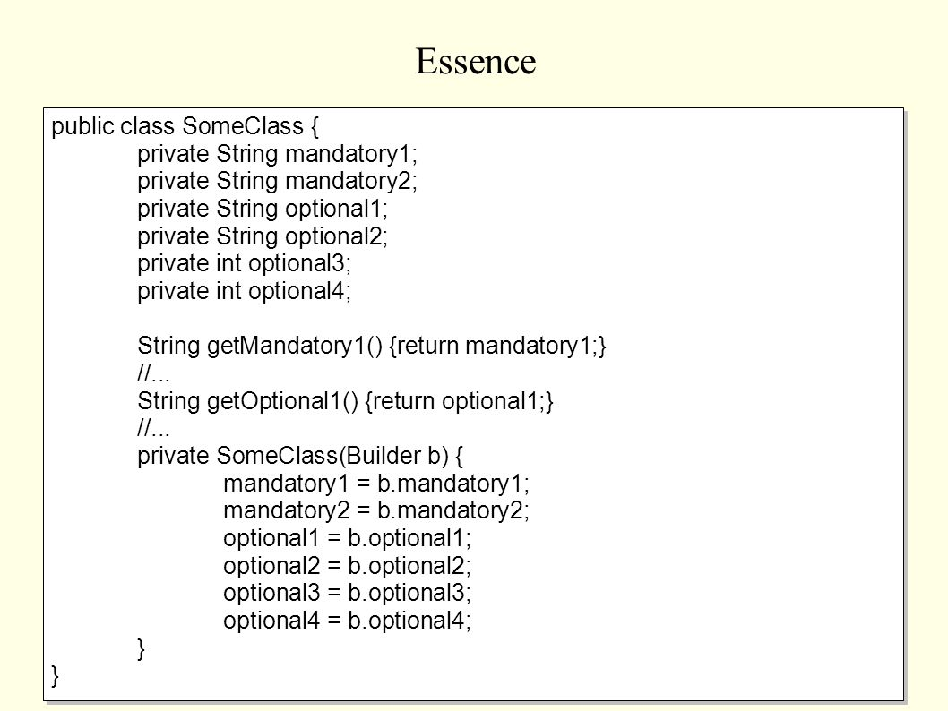 Essence public class SomeClass { private String mandatory1; private String mandatory2; private String optional1; private String optional2; private int optional3; private int optional4; String getMandatory1() {return mandatory1;} //...