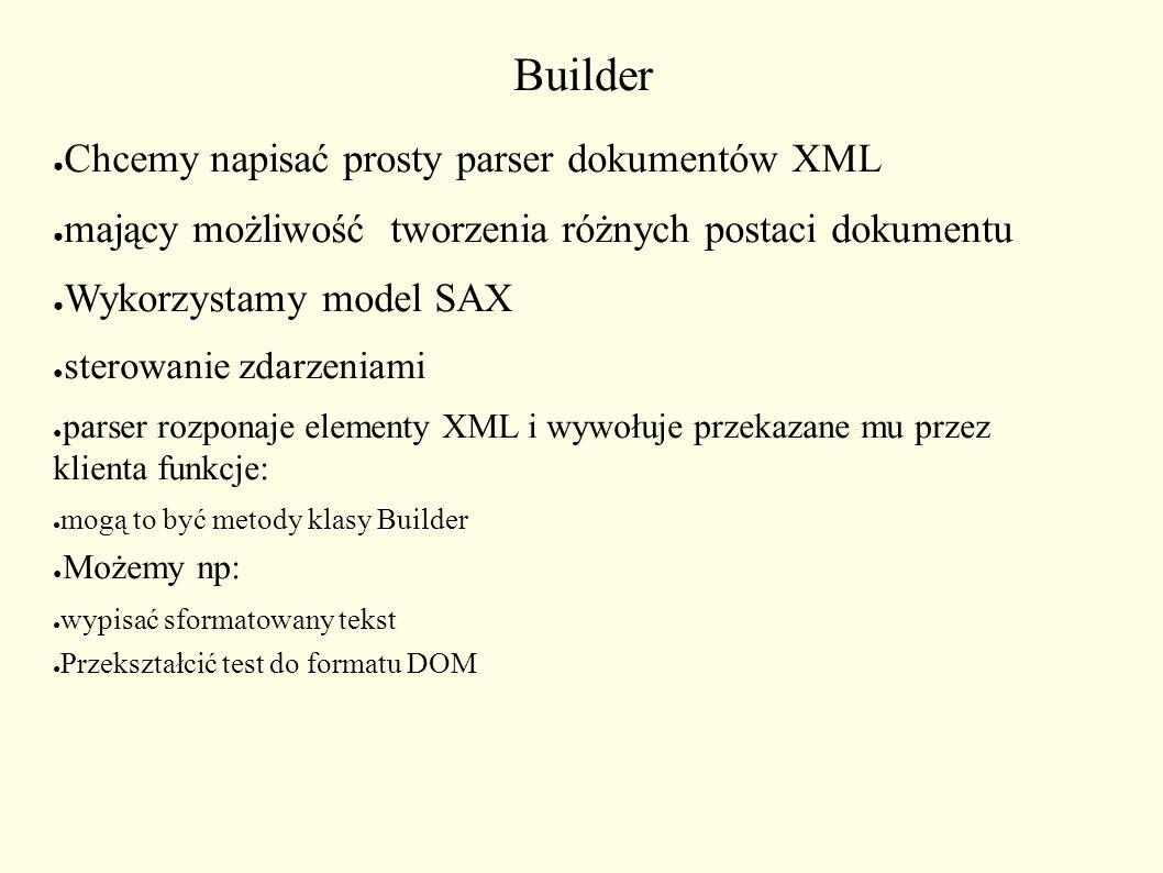 Builder ● Chcemy napisać prosty parser dokumentów XML ● mający możliwość tworzenia różnych postaci dokumentu ● Wykorzystamy model SAX ● sterowanie zdarzeniami ● parser rozponaje elementy XML i wywołuje przekazane mu przez klienta funkcje: ● mogą to być metody klasy Builder ● Możemy np: ● wypisać sformatowany tekst ● Przekształcić test do formatu DOM