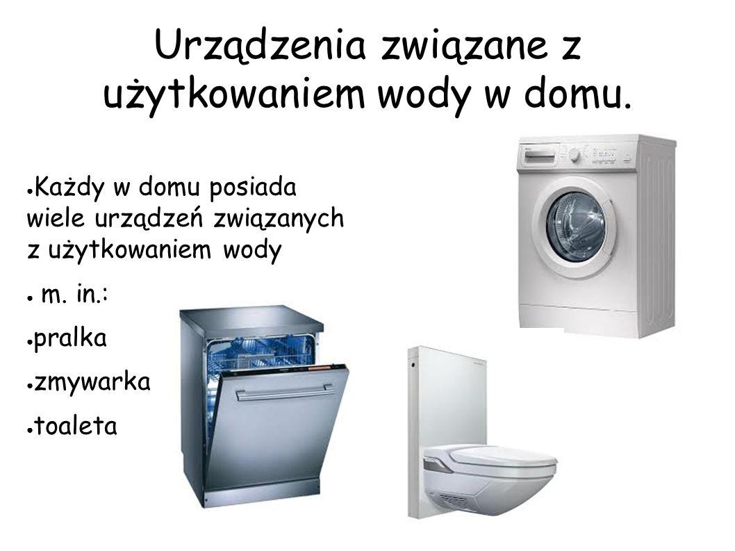 Urządzenia związane z użytkowaniem wody w domu. ● Każdy w domu posiada wiele urządzeń związanych z użytkowaniem wody ● m. in.: ● pralka ● zmywarka ● t