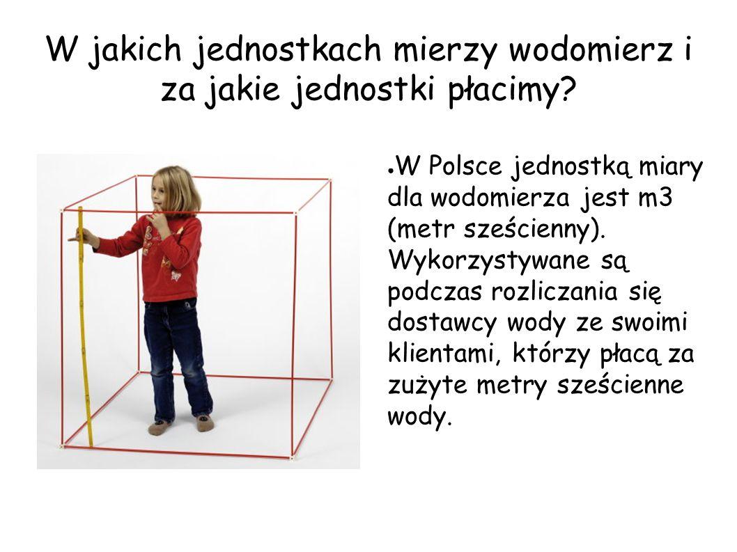 W jakich jednostkach mierzy wodomierz i za jakie jednostki płacimy? ● W Polsce jednostką miary dla wodomierza jest m3 (metr sześcienny). Wykorzystywan