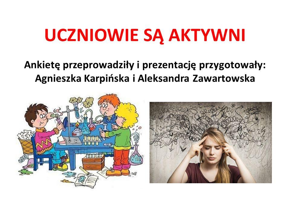 UCZNIOWIE SĄ AKTYWNI Ankietę przeprowadziły i prezentację przygotowały: Agnieszka Karpińska i Aleksandra Zawartowska