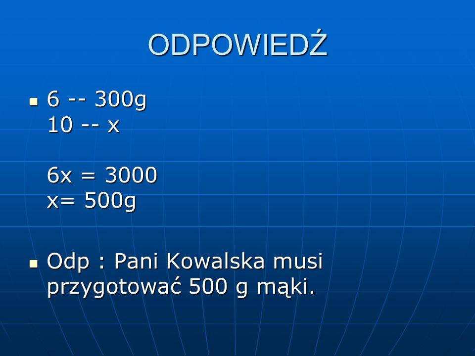 ODPOWIEDŹ 6 -- 300g 10 -- x 6x = 3000 x= 500g 6 -- 300g 10 -- x 6x = 3000 x= 500g Odp : Pani Kowalska musi przygotować 500 g mąki.